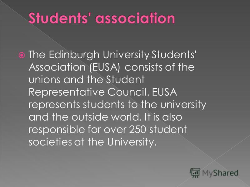 The Edinburgh University Students' Association (EUSA) consists of the unions and the Student Representative Council. EUSA represents students to the university and the outside world. It is also responsible for over 250 student societies at the Univer