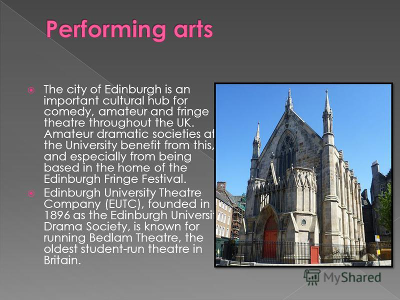 The city of Edinburgh is an important cultural hub for comedy, amateur and fringe theatre throughout the UK. Amateur dramatic societies at the University benefit from this, and especially from being based in the home of the Edinburgh Fringe Festival.