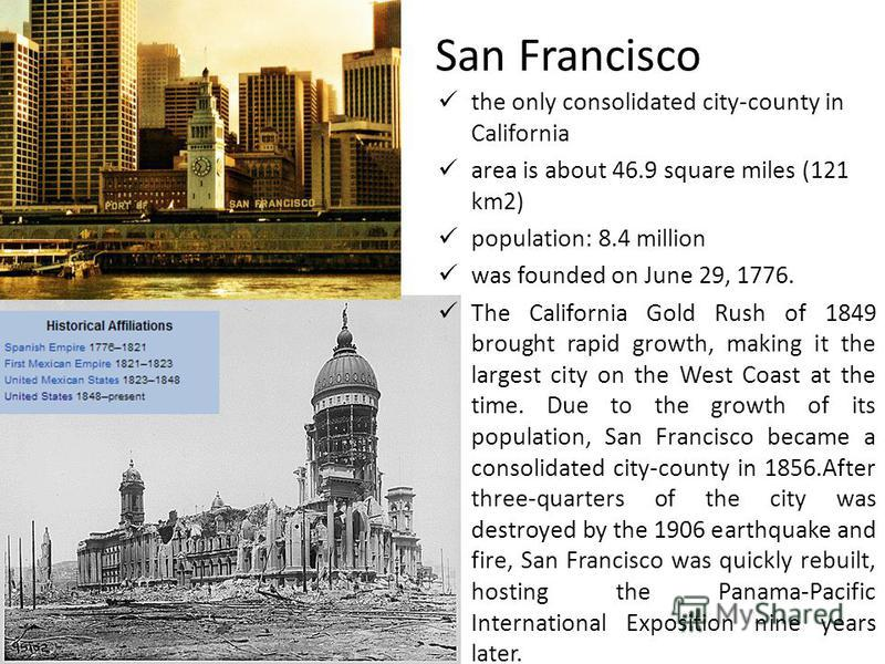 San Francisco the only consolidated city-county in California area is about 46.9 square miles (121 km2) population: 8.4 million was founded on June 29, 1776. The California Gold Rush of 1849 brought rapid growth, making it the largest city on the Wes