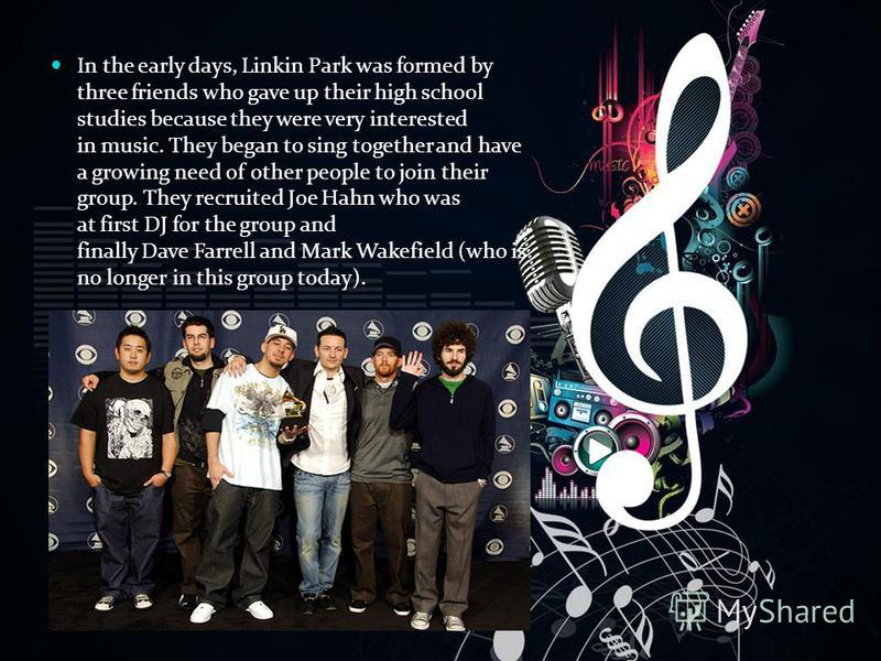 In the early days, Linkin Park was formed by three friends who gave up their high school studies because they were very interested in music. They began to sing together and have a growing need of other people to join their group. They recruited Joe H