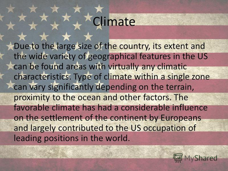 Climate Due to the large size of the country, its extent and the wide variety of geographical features in the US can be found areas with virtually any climatic characteristics. Type of climate within a single zone can vary significantly depending on