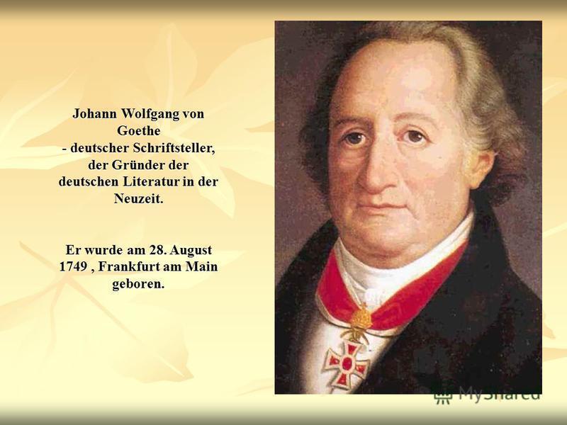 Johann Wolfgang von Goethe - deutscher Schriftsteller, der Gründer der deutschen Literatur in der Neuzeit. Er wurde am 28. August 1749, Frankfurt am Main geboren.