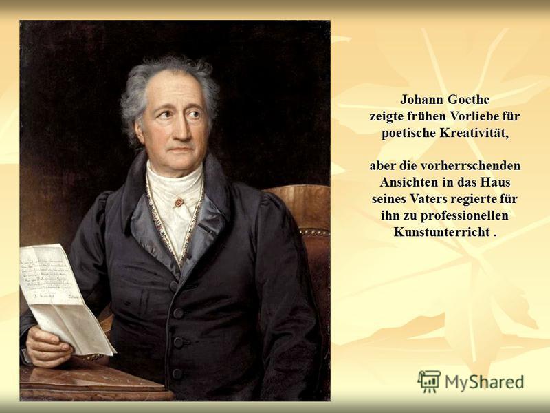 Johann Goethe zeigte frühen Vorliebe für poetische Kreativität, aber die vorherrschenden Ansichten in das Haus seines Vaters regierte für ihn zu professionellen Kunstunterricht.
