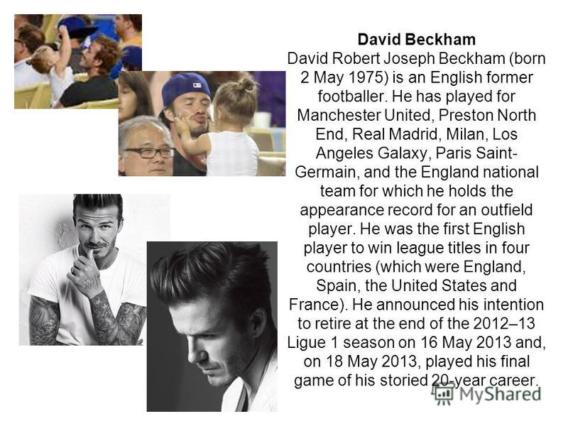 David Beckham David Robert Joseph Beckham (born 2 May 1975) is an English former footballer. He has played for Manchester United, Preston North End, Real Madrid, Milan, Los Angeles Galaxy, Paris Saint- Germain, and the England national team for which
