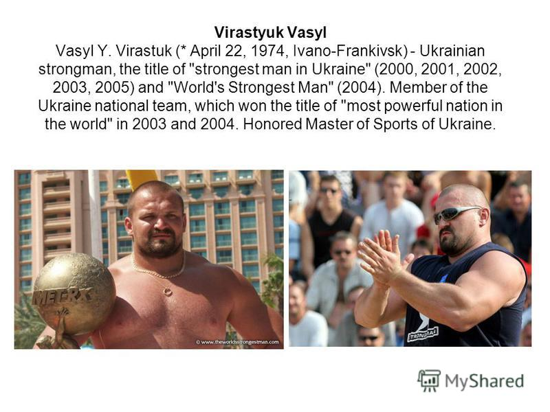 Virastyuk Vasyl Vasyl Y. Virastuk (* April 22, 1974, Ivano-Frankivsk) - Ukrainian strongman, the title of