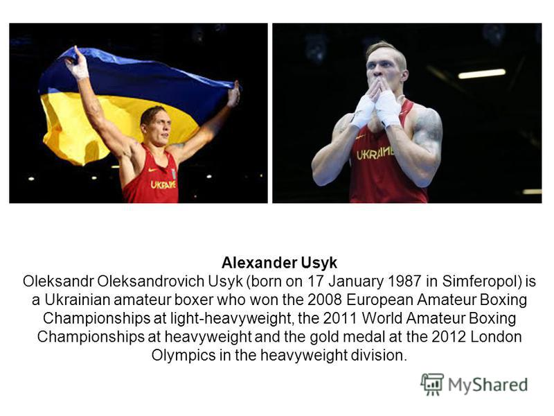 Alexander Usyk Oleksandr Oleksandrovich Usyk (born on 17 January 1987 in Simferopol) is a Ukrainian amateur boxer who won the 2008 European Amateur Boxing Championships at light-heavyweight, the 2011 World Amateur Boxing Championships at heavyweight