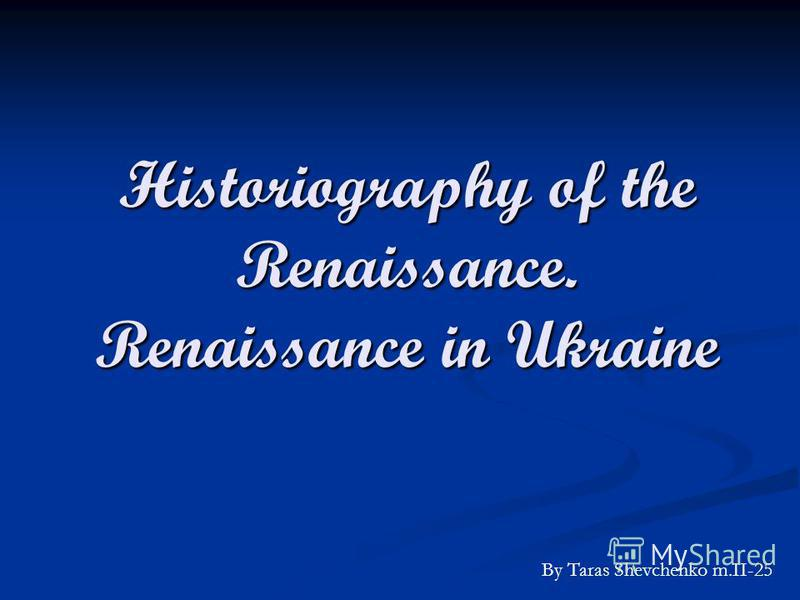Historiography of the Renaissance. Renaissance in Ukraine By Taras Shevchenko m.II-25