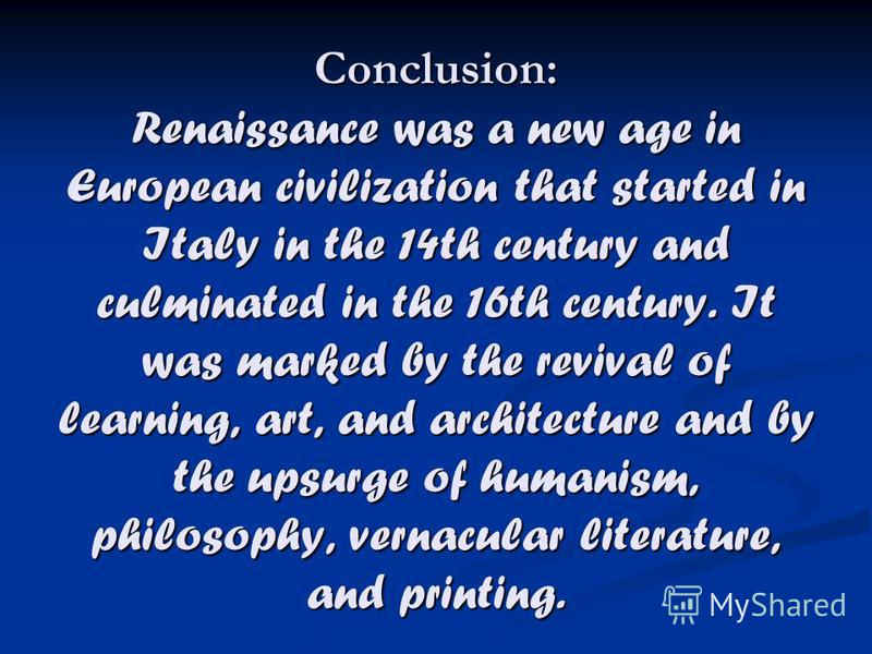 Conclusion: Renaissance was a new age in European civilization that started in Italy in the 14th century and culminated in the 16th century. It was marked by the revival of learning, art, and architecture and by the upsurge of humanism, philosophy, v