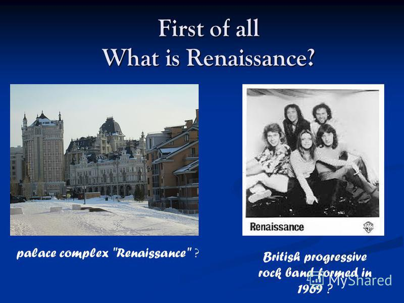 First of all What is Renaissance? palace complex Renaissance ? British progressive rock band formed in 1969 ?