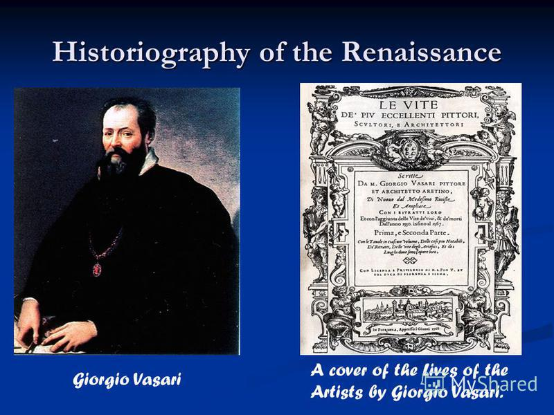 Historiography of the Renaissance Giorgio Vasari A cover of the Lives of the Artists by Giorgio Vasari.