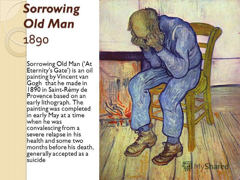 Sorrowing Old Man 1890 Sorrowing Old Man ('At Eternity's Gate') is an oil painting by Vincent van Gogh that he made in 1890 in Saint-Rémy de Provence based on an early lithograph. The painting was completed in early May at a time when he was convales