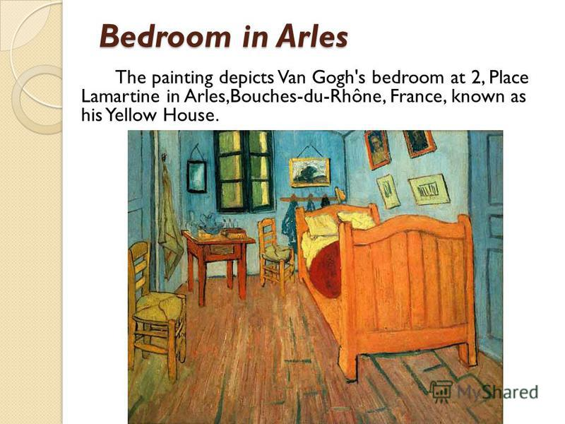 Bedroom in Arles The painting depicts Van Gogh's bedroom at 2, Place Lamartine in Arles,Bouches-du-Rhône, France, known as his Yellow House.
