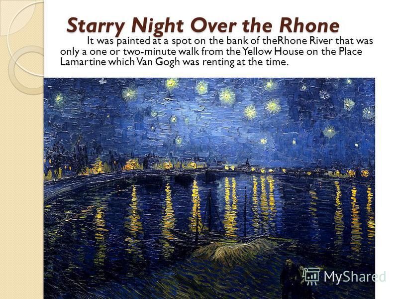 Starry Night Over the Rhone It was painted at a spot on the bank of theRhone River that was only a one or two-minute walk from the Yellow House on the Place Lamartine which Van Gogh was renting at the time.