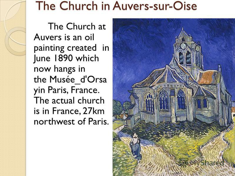 The Church in Auvers-sur-Oise The Church in Auvers-sur-Oise The Church at Auvers is an oil painting created in June 1890 which now hangs in the Musée_d'Orsa yin Paris, France. The actual church is in France, 27km northwest of Paris.