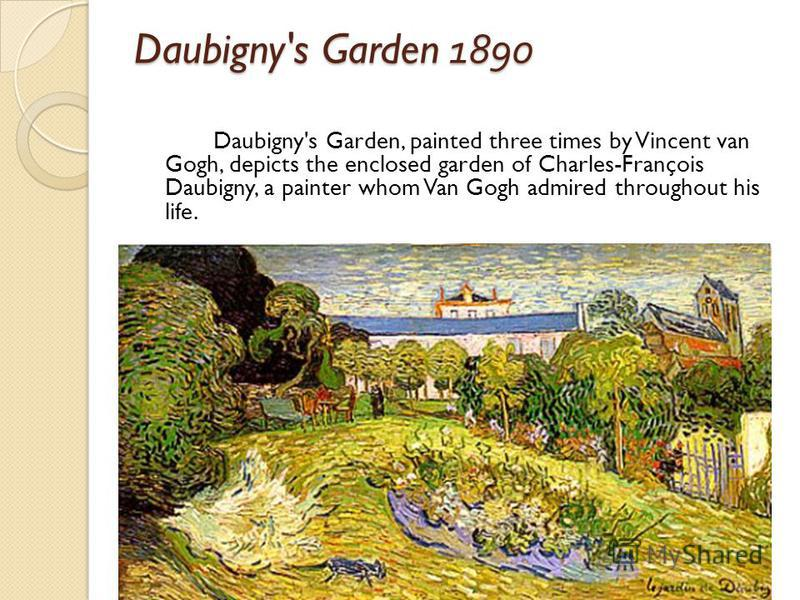 Daubigny's Garden 1890 Daubigny's Garden, painted three times by Vincent van Gogh, depicts the enclosed garden of Charles-François Daubigny, a painter whom Van Gogh admired throughout his life.