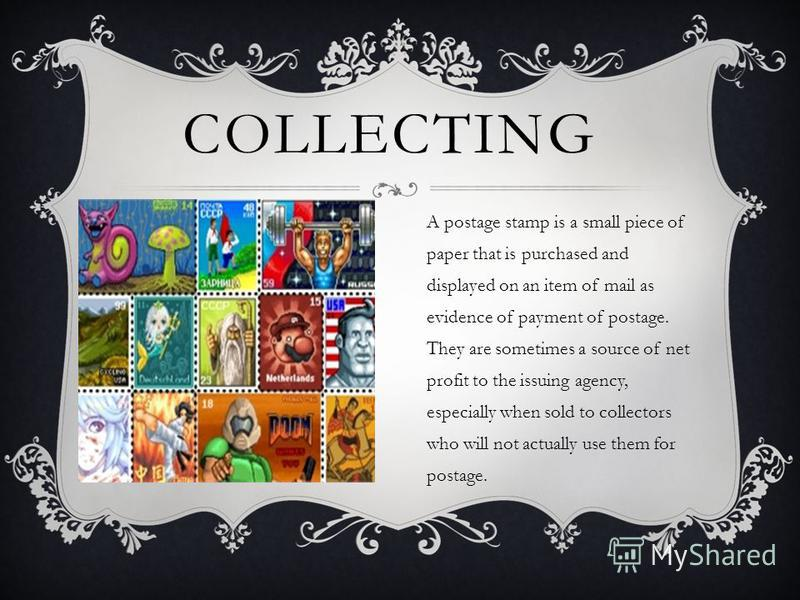 COLLECTING A postage stamp is a small piece of paper that is purchased and displayed on an item of mail as evidence of payment of postage. They are sometimes a source of net profit to the issuing agency, especially when sold to collectors who will no