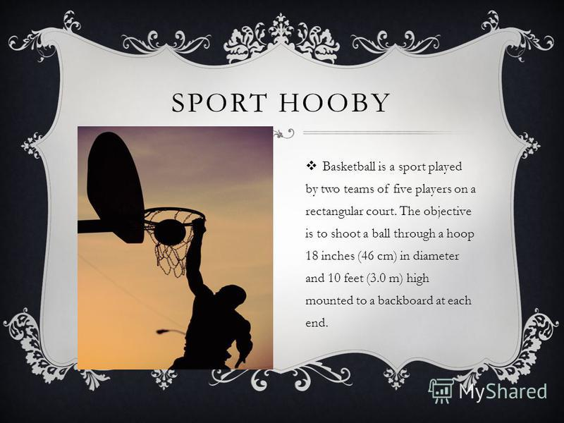 SPORT HOOBY Basketball is a sport played by two teams of five players on a rectangular court. The objective is to shoot a ball through a hoop 18 inches (46 cm) in diameter and 10 feet (3.0 m) high mounted to a backboard at each end.