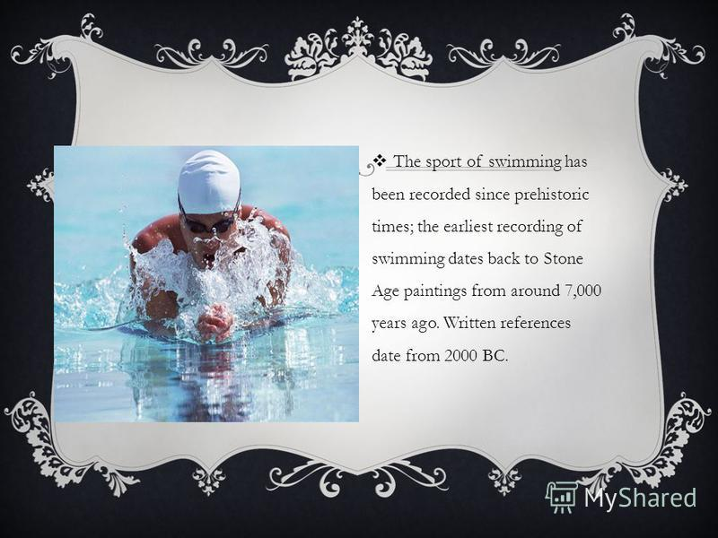 The sport of swimming has been recorded since prehistoric times; the earliest recording of swimming dates back to Stone Age paintings from around 7,000 years ago. Written references date from 2000 BC.