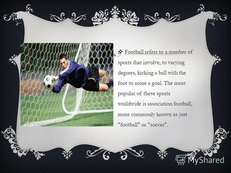 Football refers to a number of sports that involve, to varying degrees, kicking a ball with the foot to score a goal. The most popular of these sports worldwide is association football, more commonly known as just football or soccer.