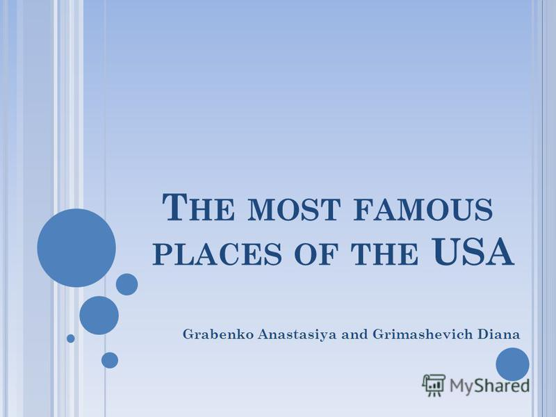 T HE MOST FAMOUS PLACES OF THE USA Grabenko Anastasiya and Grimashevich Diana