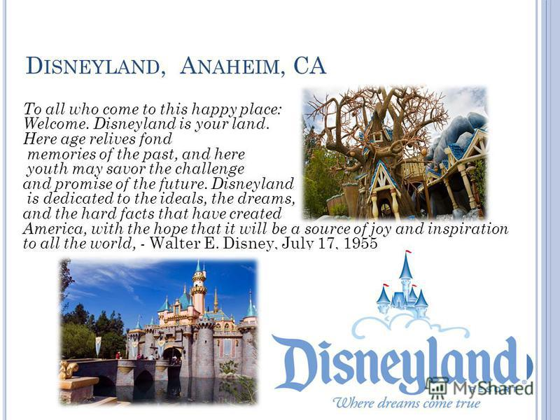 D ISNEYLAND, A NAHEIM, CA To all who come to this happy place: Welcome. Disneyland is your land. Here age relives fond memories of the past, and here youth may savor the challenge and promise of the future. Disneyland is dedicated to the ideals, the
