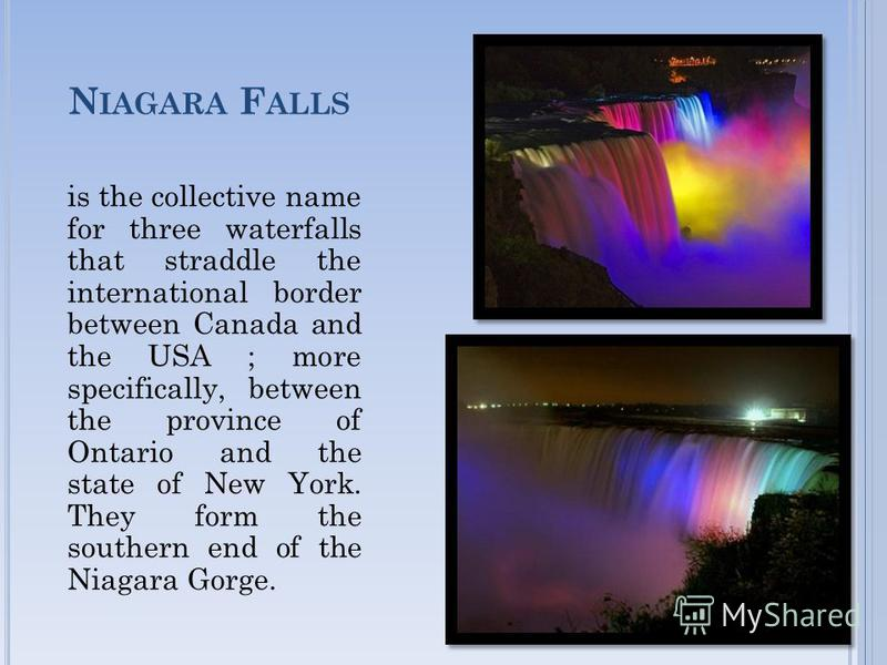 N IAGARA F ALLS is the collective name for three waterfalls that straddle the international border between Canada and the USA ; more specifically, between the province of Ontario and the state of New York. They form the southern end of the Niagara Go