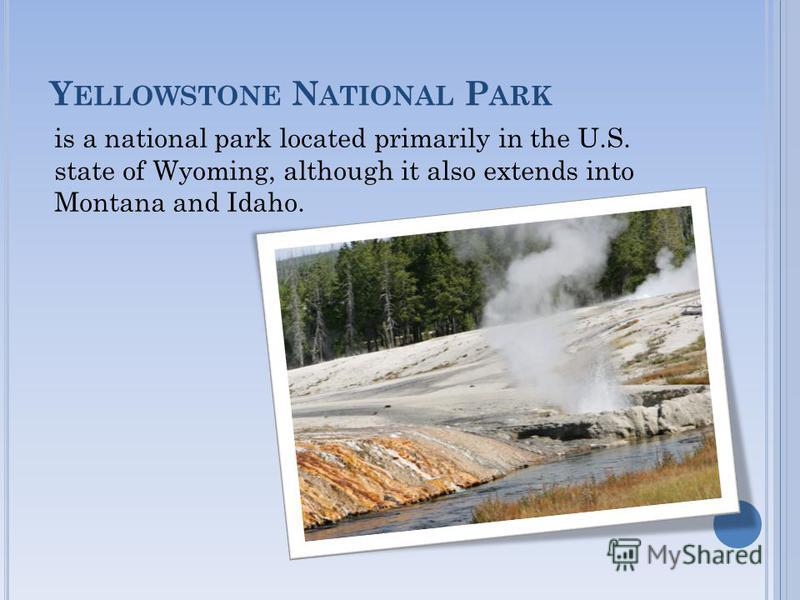 Y ELLOWSTONE N ATIONAL P ARK is a national park located primarily in the U.S. state of Wyoming, although it also extends into Montana and Idaho.