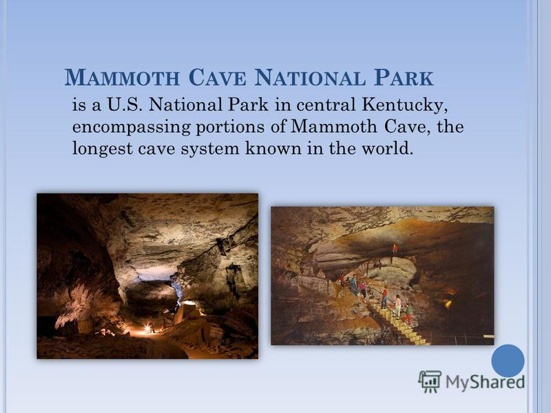 M AMMOTH C AVE N ATIONAL P ARK is a U.S. National Park in central Kentucky, encompassing portions of Mammoth Cave, the longest cave system known in the world.