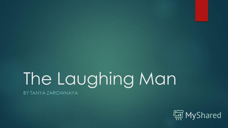 The Laughing Man BY TANYA ZAROWNAYA