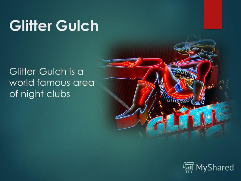 Glitter Gulch Glitter Gulch is a world famous area of night clubs