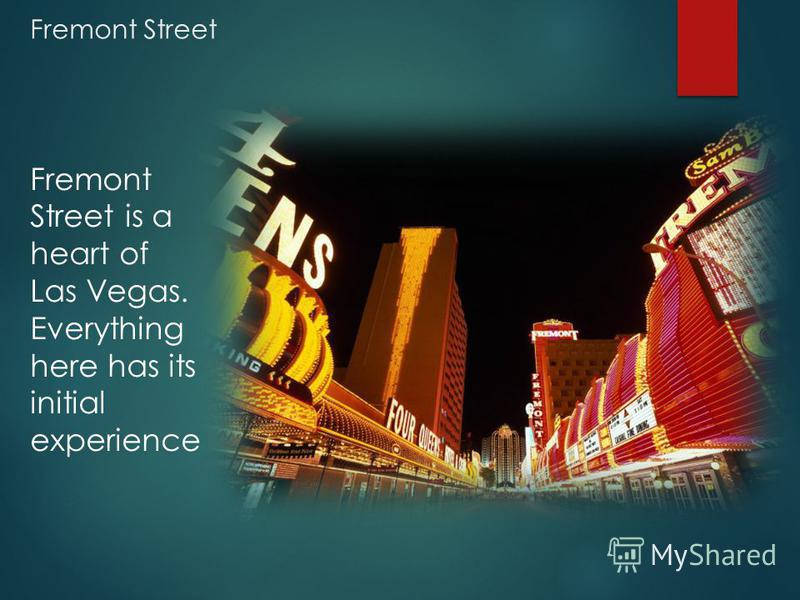 Fremont Street Fremont Street is a heart of Las Vegas. Everything here has its initial experience