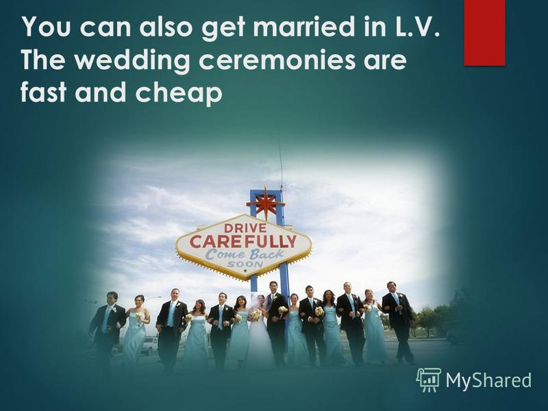 You can also get married in L.V. The wedding ceremonies are fast and cheap