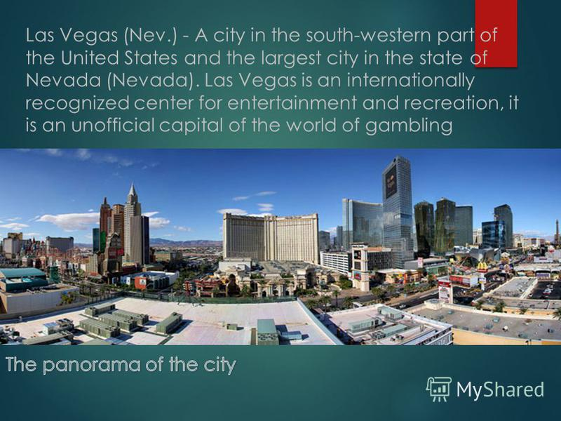 Las Vegas (Nev.) - A city in the south-western part of the United States and the largest city in the state of Nevada (Nevada). Las Vegas is an internationally recognized center for entertainment and recreation, it is an unofficial capital of the worl
