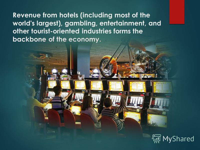 Revenue from hotels (including most of the world's largest), gambling, entertainment, and other tourist-oriented industries forms the backbone of the economy.
