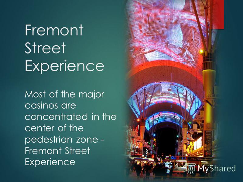 Fremont Street Experience Most of the major casinos are concentrated in the center of the pedestrian zone - Fremont Street Experience