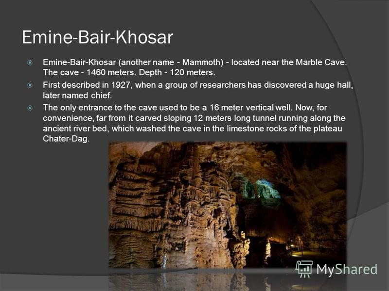 Emine-Bair-Khosar Emine-Bair-Khosar (another name - Mammoth) - located near the Marble Cave. The cave - 1460 meters. Depth - 120 meters. First described in 1927, when a group of researchers has discovered a huge hall, later named chief. The only entr