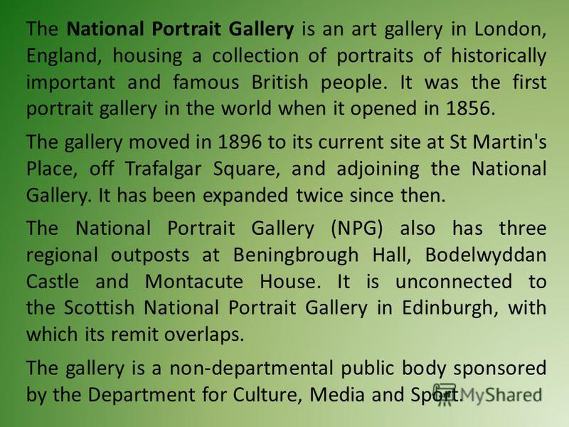 The National Portrait Gallery is an art gallery in London, England, housing a collection of portraits of historically important and famous British people. It was the first portrait gallery in the world when it opened in 1856. The gallery moved in 189