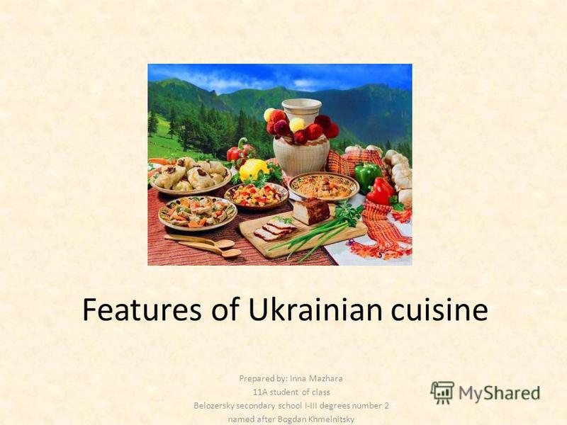 Features of Ukrainian cuisine Prepared by: Inna Mazhara 11A student of class Belozersky secondary school I-III degrees number 2 named after Bogdan Khmelnitsky