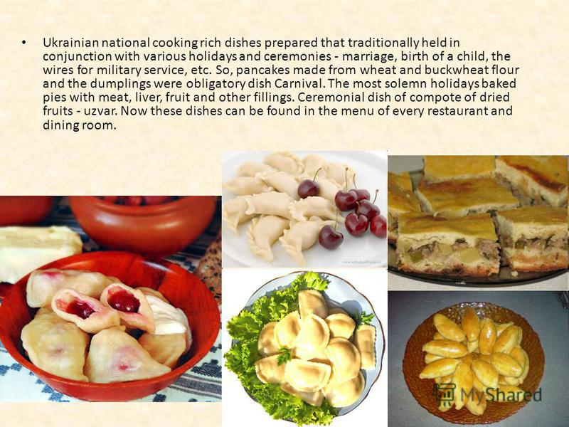 Ukrainian national cooking rich dishes prepared that traditionally held in conjunction with various holidays and ceremonies - marriage, birth of a child, the wires for military service, etc. So, pancakes made from wheat and buckwheat flour and the du