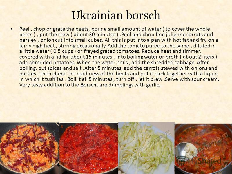 Ukrainian borsch Peel, chop or grate the beets, pour a small amount of water ( to cover the whole beets ), put the stew ( about 30 minutes ).Peel and chop fine julienne carrots and parsley, onion cut into small cubes. All this is put into a pan with