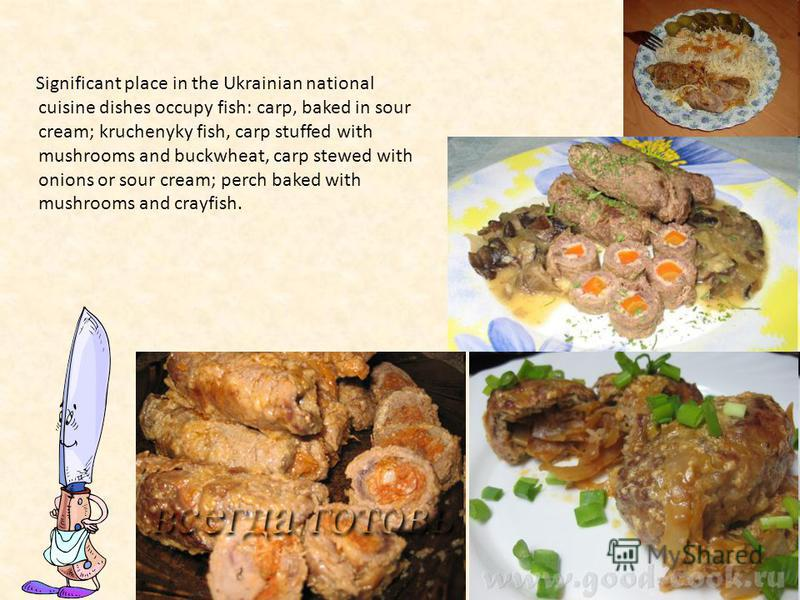 Significant place in the Ukrainian national cuisine dishes occupy fish: carp, baked in sour cream; kruchenyky fish, carp stuffed with mushrooms and buckwheat, carp stewed with onions or sour cream; perch baked with mushrooms and crayfish.