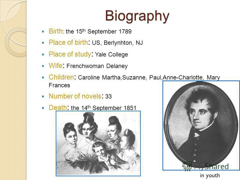Biography Birth : the 15 th September 1789 Place of birth : US, Berlynhton, NJ Place of study : Yale College Wife : Frenchwoman Delaney Children : Caroline Martha,Suzanne, Paul,Anne-Charlotte, Mary Frances Number of novels : 33 Death : the 14 th Sept