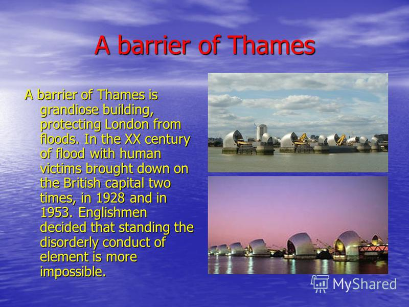 A barrier of Thames A barrier of Thames is grandiose building, protecting London from floods. In the XX century of flood with human victims brought down on the British capital two times, in 1928 and in 1953. Englishmen decided that standing the disor