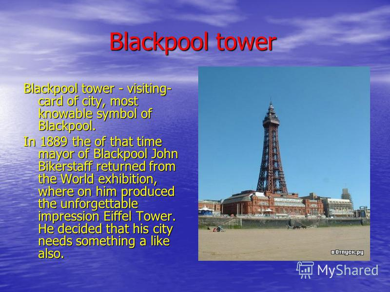 Blackpool tower Blackpool tower - visiting- card of city, most knowable symbol of Blackpool. In 1889 the of that time mayor of Blackpool John Bikerstaff returned from the World exhibition, where on him produced the unforgettable impression Eiffel Tow