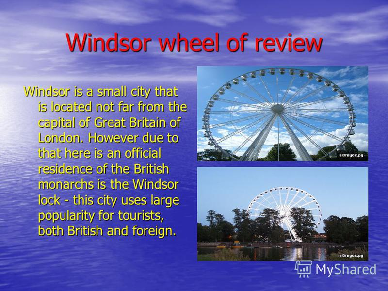 Windsor wheel of review Windsor is a small city that is located not far from the capital of Great Britain of London. However due to that here is an official residence of the British monarchs is the Windsor lock - this city uses large popularity for t