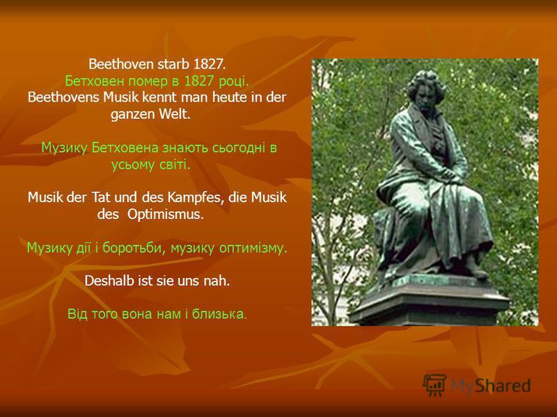 Und doch war Beethoven kein Pessimist. Але Бетховен не був пессимістом. In seinen Werken besang er die Lebensfreude und den Sieg über das Unglück. У своїх творах він оспівував радість життя і перемогу над нещастям. In Wien sind Beethovens bekannteste
