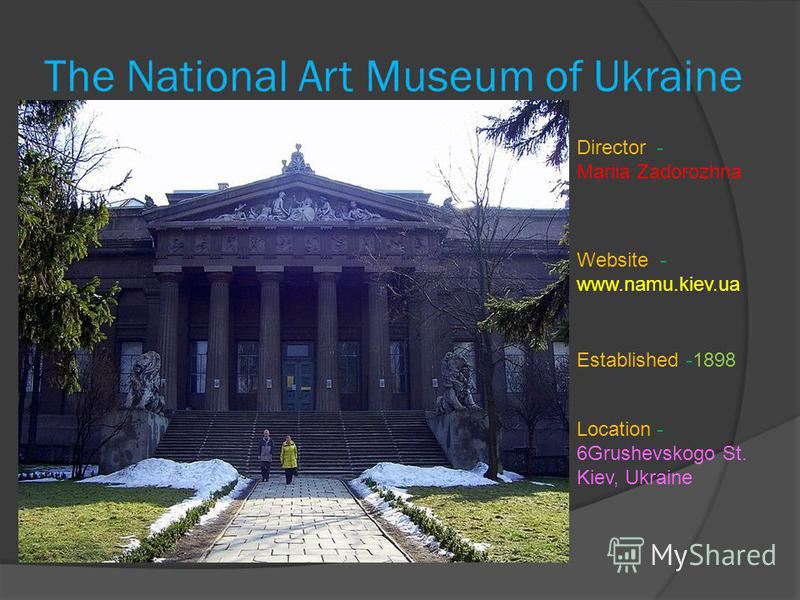 The National Art Museum of Ukraine Established -1898 Location- 6Grushevskogo St. Kiev, Ukraine Director- Mariia Zadorozhna Website - www.namu.kiev.ua