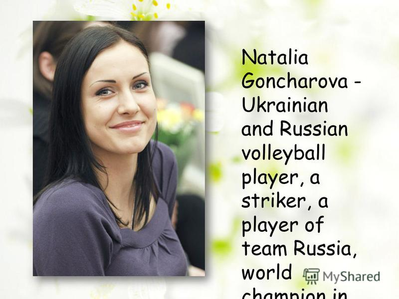 Natalia Goncharova - Ukrainian and Russian volleyball player, a striker, a player of team Russia, world champion in 2010. Honored Master of Sports of Russia.