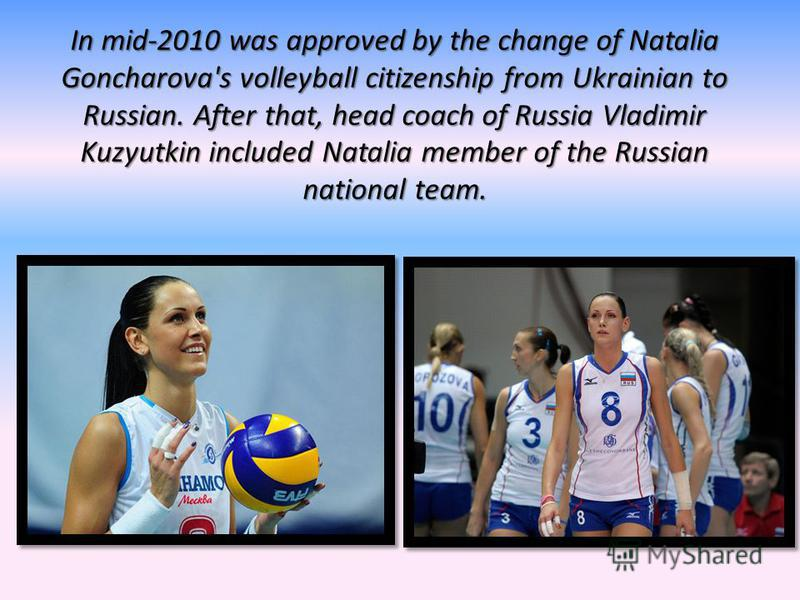 In mid-2010 was approved by the change of Natalia Goncharova's volleyball citizenship from Ukrainian to Russian. After that, head coach of Russia Vladimir Kuzyutkin included Natalia member of the Russian national team.