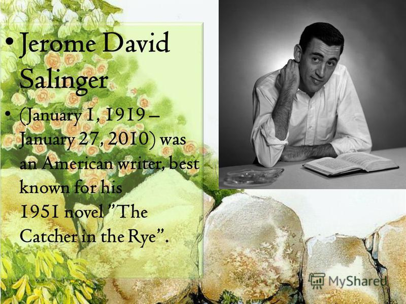 Jerome David Salinger (January 1, 1919 – January 27, 2010) was an American writer, best known for his 1951 novel The Catcher in the Rye.